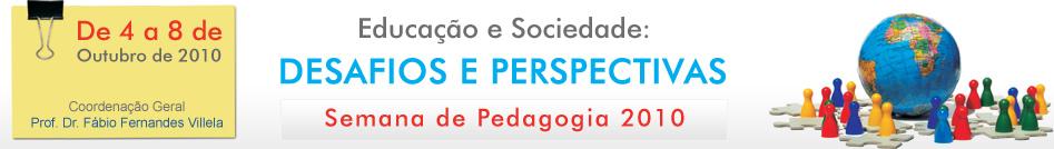 De 4 a 8 de outubro de 2010, Coordena��o Geral: Prof. Dr. F�bio Fernandes Villela - Educa��o e Sociedade: Desafios e Perspectivas - Semana de Pedagogia 2010